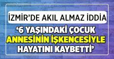 İzmir'de akıl almaz iddia: Annesinin işkencesiyle hayatını kaybetti
