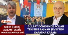Seçim Öncesi Açılan Tekstile Yeni Başkan Şevik'ten Kapatma Kararı!
