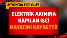 Afyon Sandıklı'da elektrik akımın kapılan Aytekin D. hayatını kaybetti!
