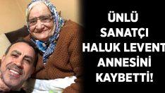 Haluk Levent'in annesi Sabriye Acil yaşamını yitirdi!