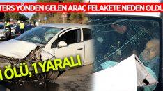Ters yönden gelen araç kazaya neden oldu: 1 ölü, 1 yaralı