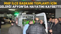 Afyon'a toplantı için gelen MHP ilçe başkanı Murat Yıldırım hayatını kaybetti!