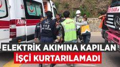 Elektrik akımına kapılan işçi kurtarılamadı