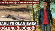 Eşini bıçakladığı için cezaevine giren baba, tahliye oldu oğlunu öldürdü!