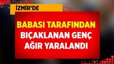İzmir'de babası tarafından bıçaklanan genç, ağır yaralandı