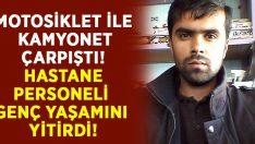 Motosiklet ile kamyonet çarpıştı.. Motosiklet sürücüsü Muhammet Barlas yaşamını yitirdi!