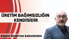 Ahmet Deda yazdı:  Üretim bağımsızlığın kendisidir
