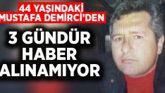 44 yaşındaki Mustafa Demirci'den 3 gündür haber alınamıyor