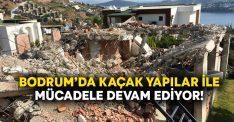 Bodrum'da kaçak yapılar ile mücadele devam ediyor!