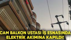 Cam balkon ustası Ömürcan Hiçdurmaz elektrik akımına kapıldı!