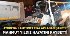 Aydın'da kamyonet tıra arkadan çarptı! Mahmut Yıldız hayatını kaybetti