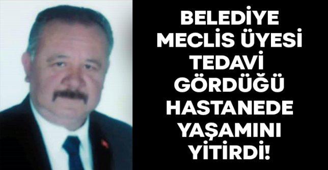 Belediye Meclis Üyesi Süleyman Küçükçallı hastanede yaşamını yitirdi!