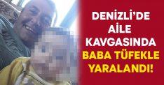 Denizli'de aile kavgasında baba tüfekle yaralandı!