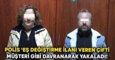 Polis 'eş değiştirme' ilanı veren çifti müşteri gibi davranarak yakaladı!