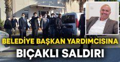 Belediye Başkan Yardımcısı Önder Batmaz'a bıçaklı saldırı
