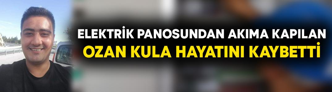 Elektrik panosundan akıma kapılan Ozan Kula hayatını kaybetti