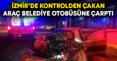 İzmir'de kontrolden çakan araç belediye otobüsüne çarptı
