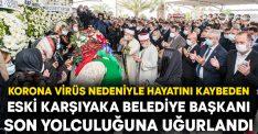 Korona virüs nedeniyle hayatını kaybeden eski Karşıyaka Belediye Başkanı son yolculuğuna uğurlandı