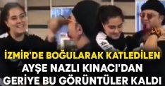 İzmir'de boğularak katledilen Ayşe Nazlı Kınacı'dan geriye bu görüntüler kaldı