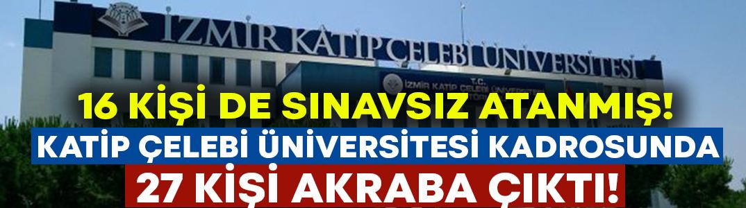 Katip Çelebi Üniversitesi kadrosunda 27 kişi akraba çıktı: 16'sı sınavsız atanmış!