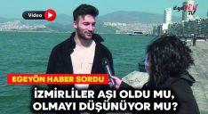 Egeyön Haber sordu: İzmirliler aşı oldu mu, olmayı düşünüyor mu?