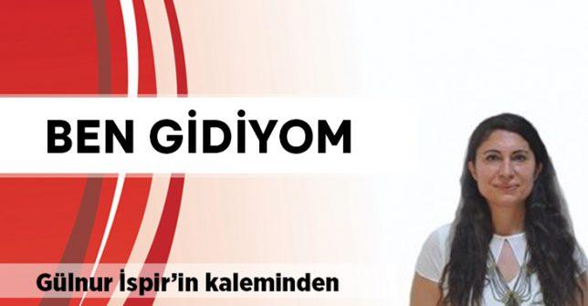 Gülnur İspir yazdı: Ben Gidiyom