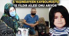 5 yaşındayken kaybolmuştu, 15 yıldır ailesi onu arıyor