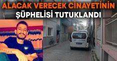 Alacaklısından para istediği için öldürülen Volkan Akçay'ın katili tutuklandı