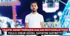 Trafik denetiminden kaçan motosikletteki yolcu Onur Güzel hayatını kaybetti