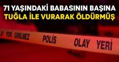 71 yaşındaki Bekir Turhan'ın oğlu başına tuğla ile vurarak öldürmüş