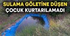 Sulama göletine düşen 4 yaşındaki çocuk kurtarılamadı