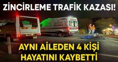 Zincirleme trafik kazası! Aynı aileden 4 kişi hayatını kaybetti