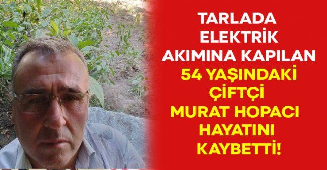 Tarlada elektrik akımına kapılan 54 yaşındaki çiftçi Murat Hopacı hayatını kaybetti!