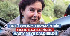 Ünlü oyuncu Fatma Girik gece saatlerinde hastaneye kaldırıldı!