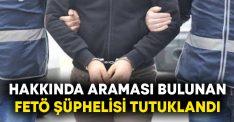 Hakkında araması bulunan FETÖ şüphelisi tutuklandı