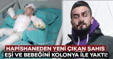 Hapishaneden yeni çıkan şahıs eşi ve bebeğini kolonya ile yaktı!