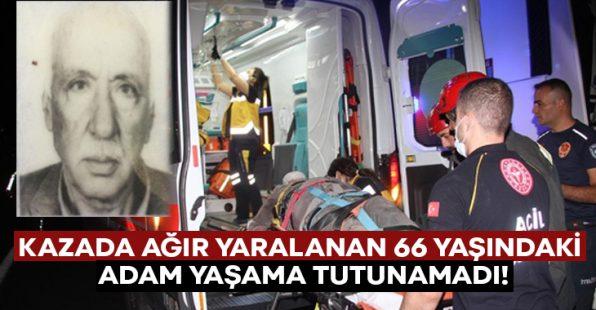 Kazada ağır yaralanan 66 yaşındaki Nevzat Kacar yaşama tutunamadı!