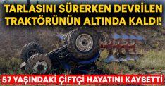 Tarlasını sürerken devrilen traktörünün altında kaldı! 57 yaşındaki çiftçi Kaya Dursun hayatını kaybetti